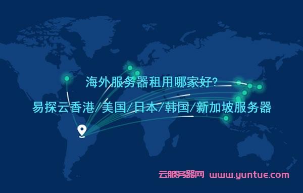 海外服务器租用哪家好?易探云香港/美国/日本/韩国/新加坡服务器租用